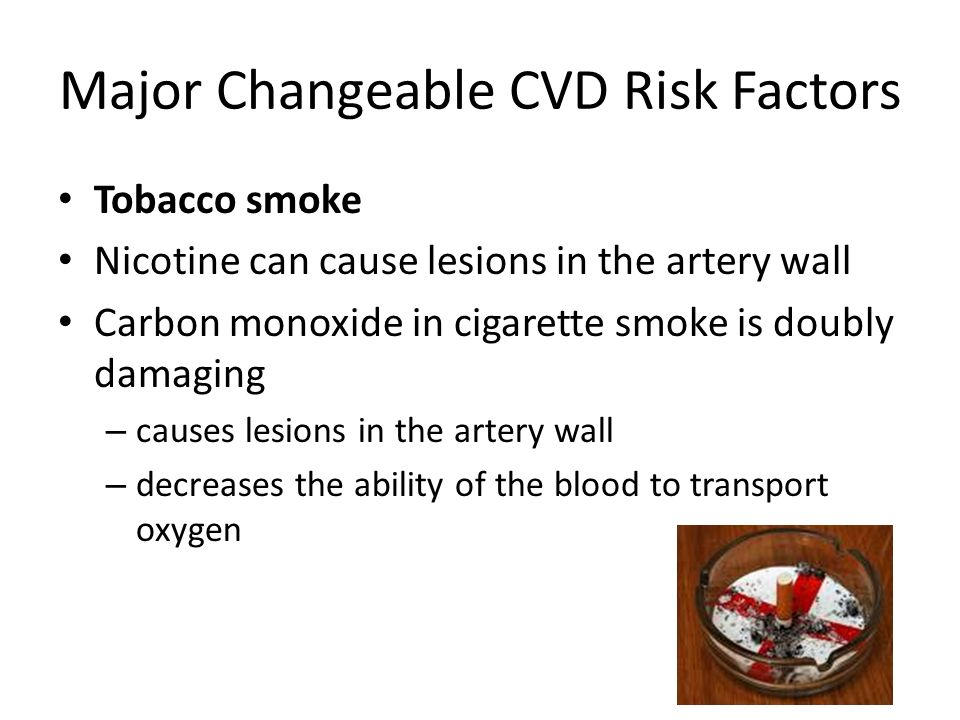 Major Changeable CVD Risk Factors Tobacco smoke Nicotine can cause lesions in the artery wall Carbon monoxide in cigarette smoke is doubly damaging – causes lesions in the artery wall – decreases the ability of the blood to transport oxygen