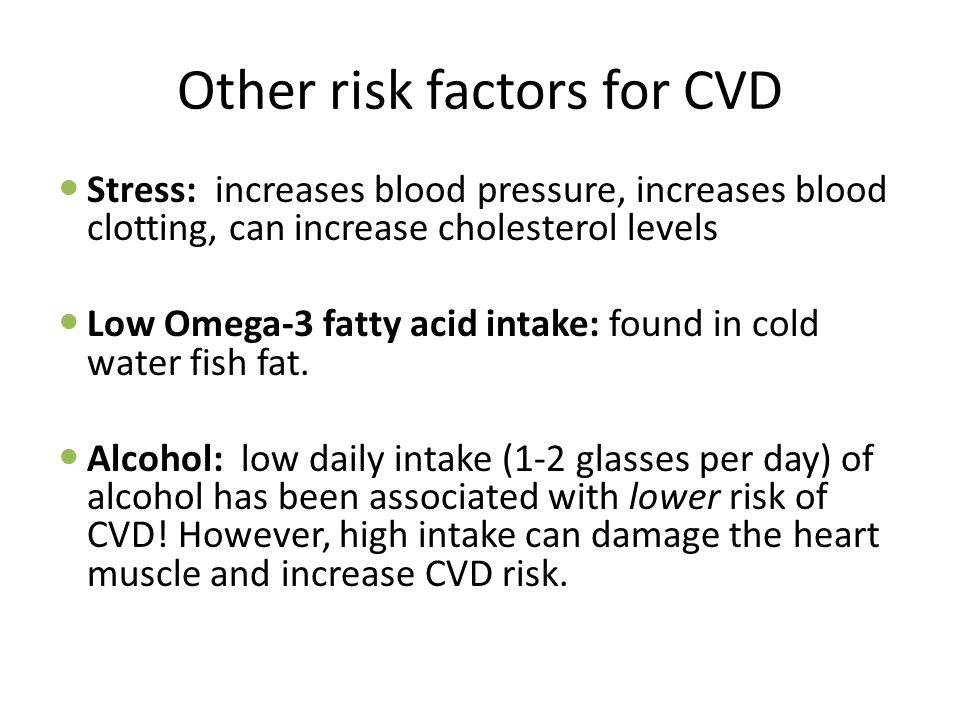 Other risk factors for CVD Stress: increases blood pressure, increases blood clotting, can increase cholesterol levels Low Omega-3 fatty acid intake: found in cold water fish fat.