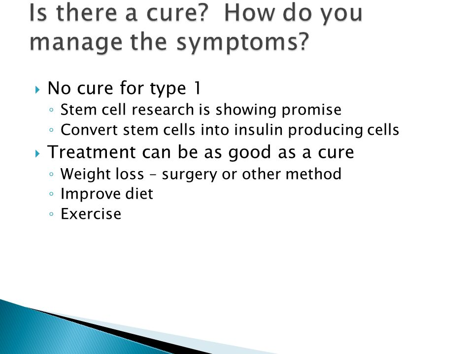  No cure for type 1 ◦ Stem cell research is showing promise ◦ Convert stem cells into insulin producing cells  Treatment can be as good as a cure ◦ Weight loss – surgery or other method ◦ Improve diet ◦ Exercise
