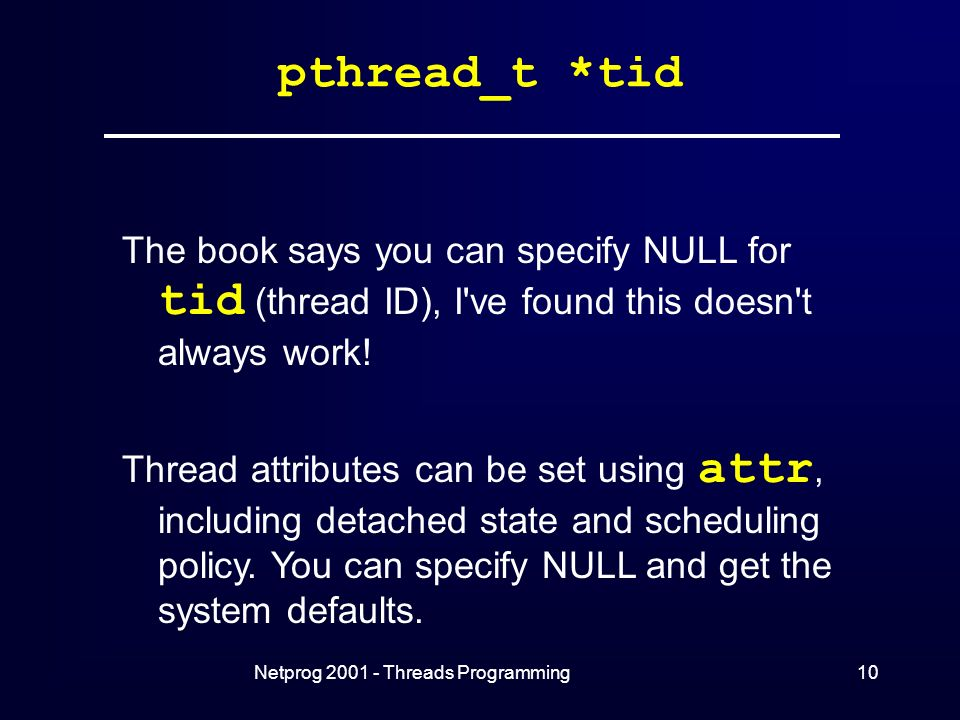 Netprog Threads Programming10 pthread_t *tid The book says you can specify NULL for tid (thread ID), I ve found this doesn t always work.