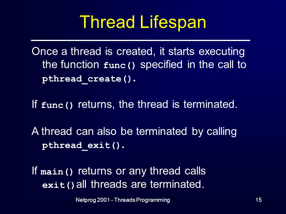 Netprog Threads Programming15 Thread Lifespan Once a thread is created, it starts executing the function func() specified in the call to pthread_create().