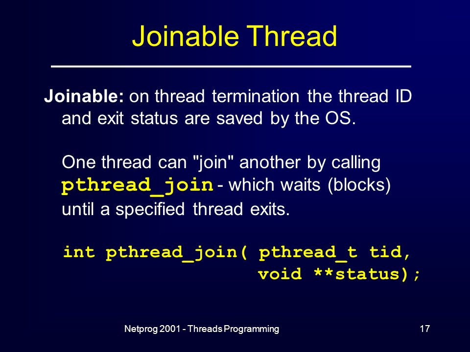 Netprog Threads Programming17 Joinable Thread Joinable: on thread termination the thread ID and exit status are saved by the OS.