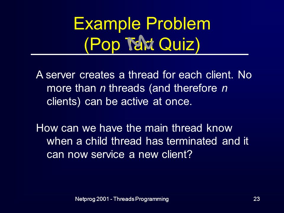 Netprog Threads Programming23 Example Problem (Pop Tart Quiz) A server creates a thread for each client.