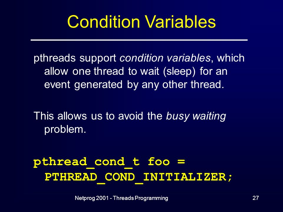 Netprog Threads Programming27 Condition Variables pthreads support condition variables, which allow one thread to wait (sleep) for an event generated by any other thread.