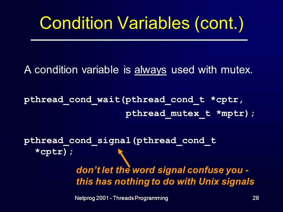Netprog Threads Programming28 Condition Variables (cont.) A condition variable is always used with mutex.
