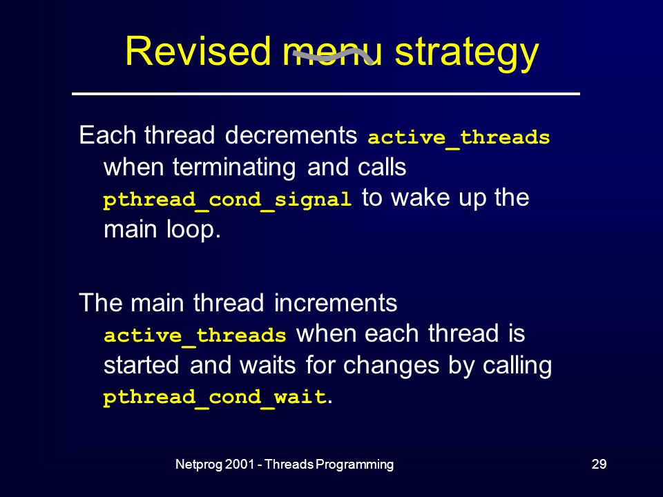 Netprog Threads Programming29 Revised menu strategy Each thread decrements active_threads when terminating and calls pthread_cond_signal to wake up the main loop.
