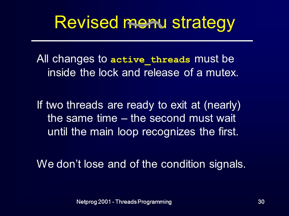 Netprog Threads Programming30 Revised menu strategy All changes to active_threads must be inside the lock and release of a mutex.