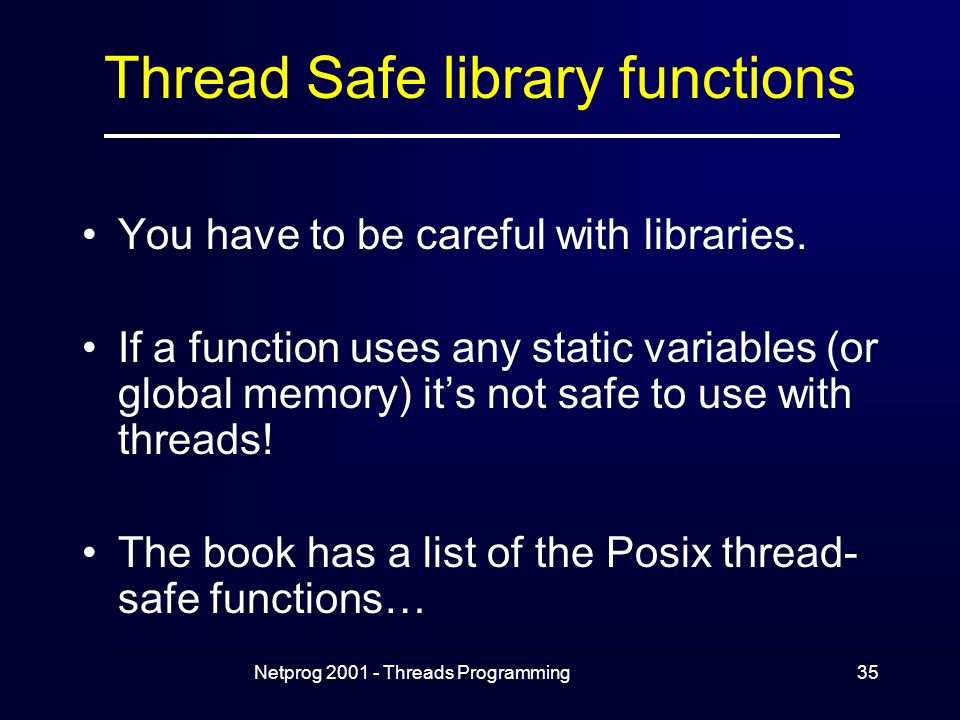 Netprog Threads Programming35 Thread Safe library functions You have to be careful with libraries.