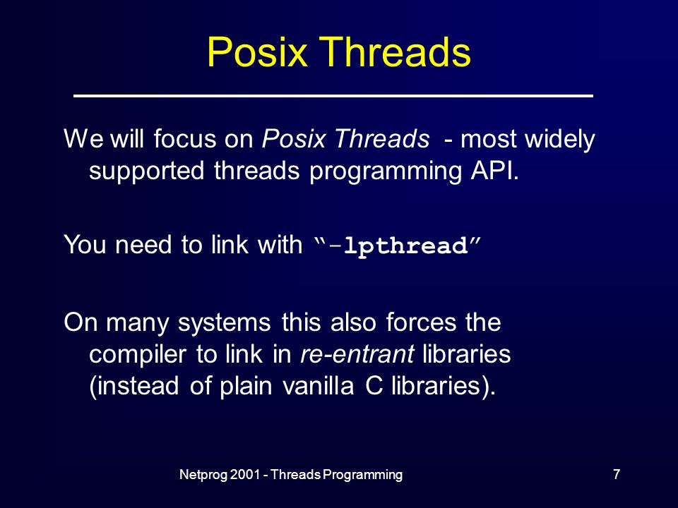 Netprog Threads Programming7 Posix Threads We will focus on Posix Threads - most widely supported threads programming API.