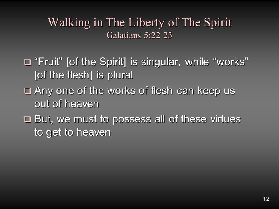 12 Walking in The Liberty of The Spirit Galatians 5:22-23  Fruit [of the Spirit] is singular, while works [of the flesh] is plural  Any one of the works of flesh can keep us out of heaven  But, we must to possess all of these virtues to get to heaven