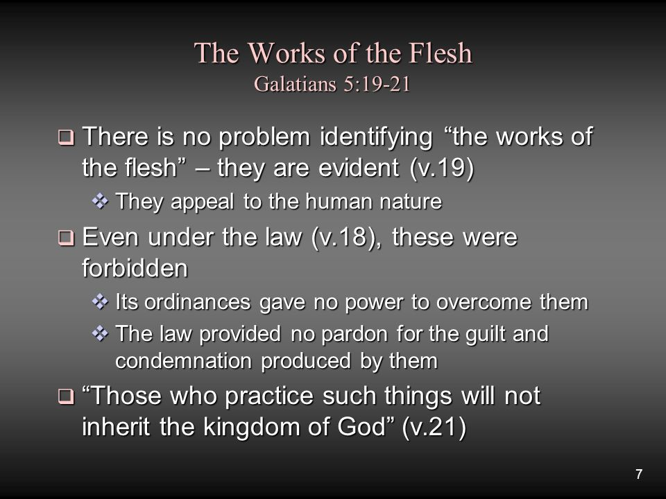 7 The Works of the Flesh Galatians 5:19-21  There is no problem identifying the works of the flesh – they are evident (v.19)  They appeal to the human nature  Even under the law (v.18), these were forbidden  Its ordinances gave no power to overcome them  The law provided no pardon for the guilt and condemnation produced by them  Those who practice such things will not inherit the kingdom of God (v.21)
