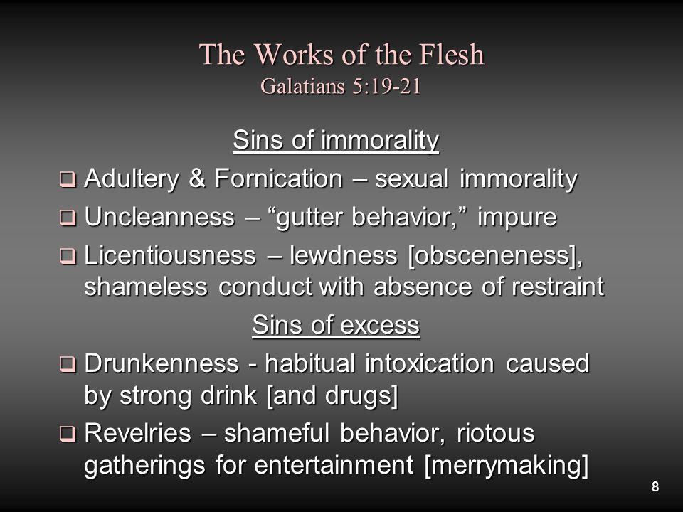 8 The Works of the Flesh Galatians 5:19-21 Sins of immorality  Adultery & Fornication – sexual immorality  Uncleanness – gutter behavior, impure  Licentiousness – lewdness [obsceneness], shameless conduct with absence of restraint Sins of excess  Drunkenness - habitual intoxication caused by strong drink [and drugs]  Revelries – shameful behavior, riotous gatherings for entertainment [merrymaking]