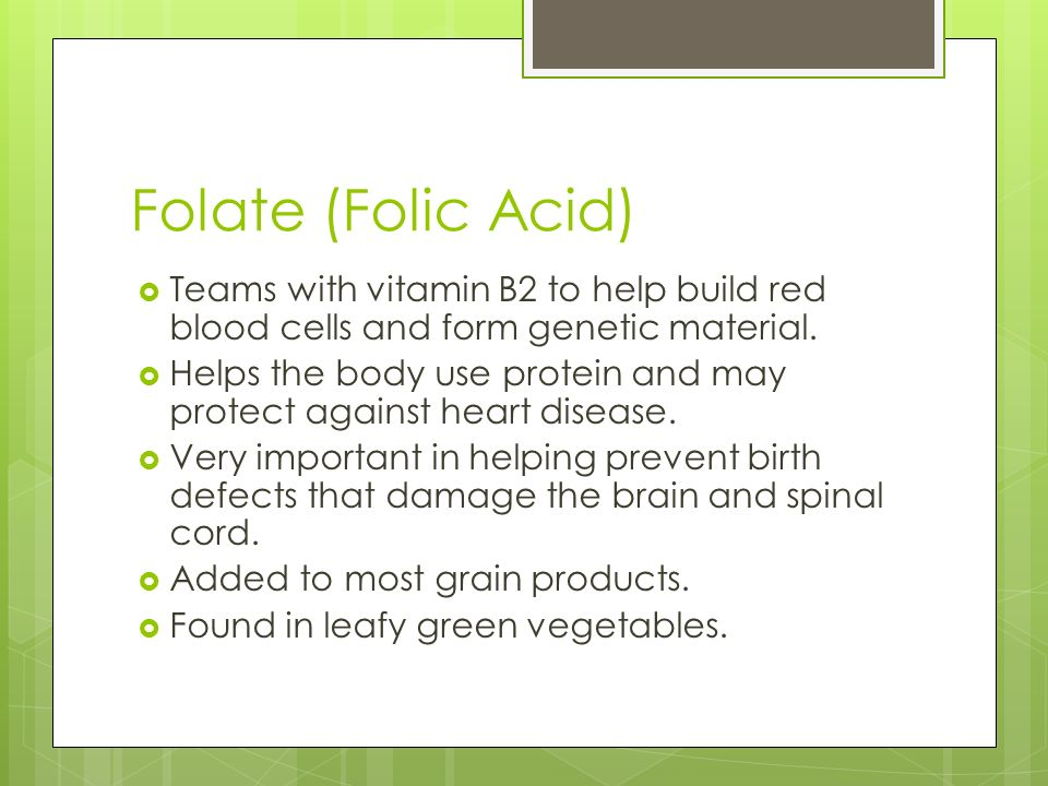 Folate (Folic Acid)  Teams with vitamin B2 to help build red blood cells and form genetic material.