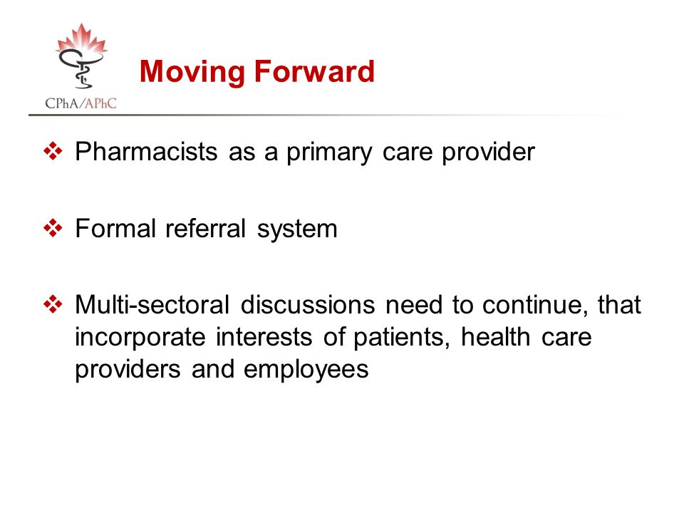 Moving Forward  Pharmacists as a primary care provider  Formal referral system  Multi-sectoral discussions need to continue, that incorporate interests of patients, health care providers and employees