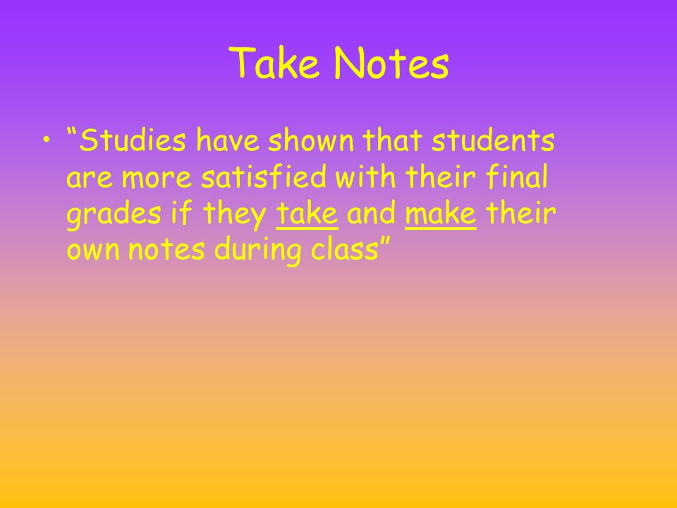 Take Notes Studies have shown that students are more satisfied with their final grades if they take and make their own notes during class