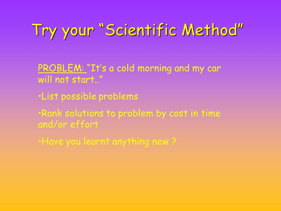 Try your Scientific Method PROBLEM: It's a cold morning and my car will not start.. List possible problems Rank solutions to problem by cost in time and/or effort Have you learnt anything new