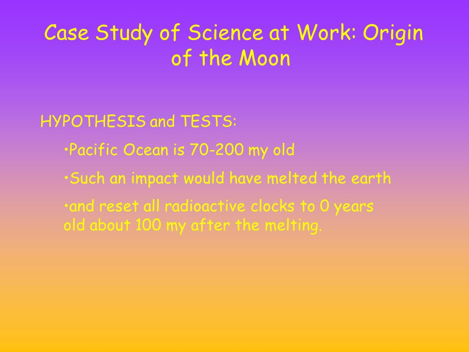 Case Study of Science at Work: Origin of the Moon HYPOTHESIS and TESTS: Pacific Ocean is my old Such an impact would have melted the earth and reset all radioactive clocks to 0 years old about 100 my after the melting.