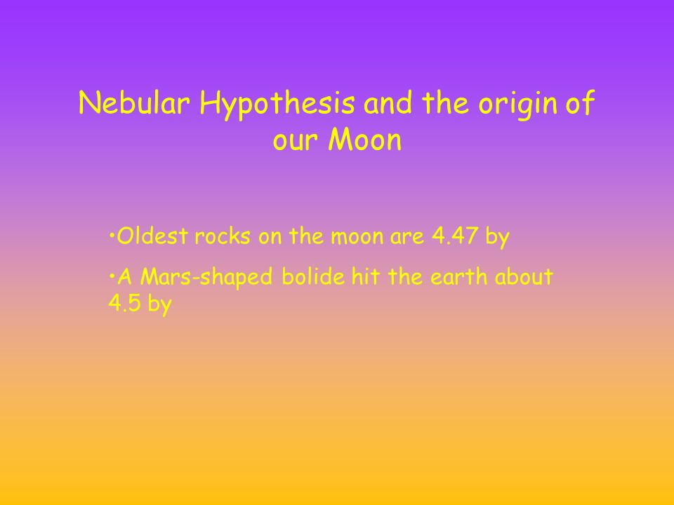 Nebular Hypothesis and the origin of our Moon Oldest rocks on the moon are 4.47 by A Mars-shaped bolide hit the earth about 4.5 by