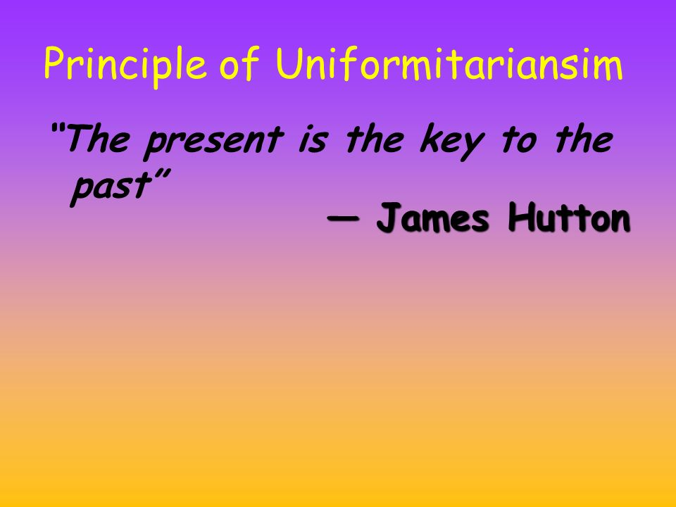 Principle of Uniformitariansim The present is the key to the past — James Hutton