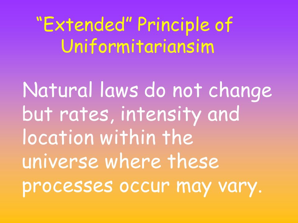 Extended Principle of Uniformitariansim Natural laws do not change but rates, intensity and location within the universe where these processes occur may vary.