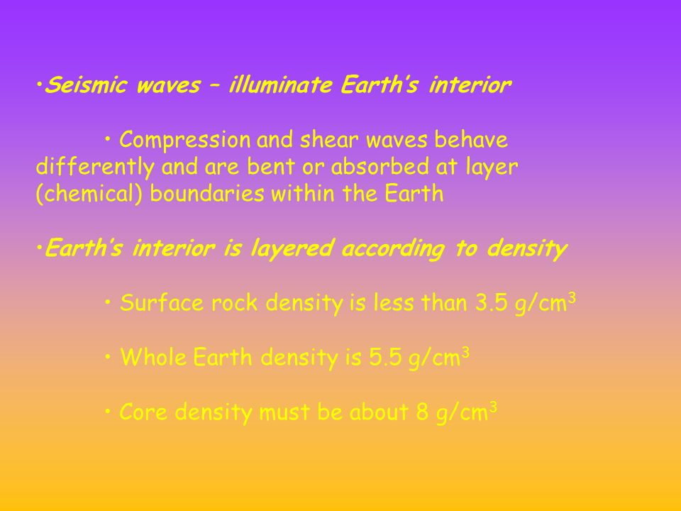 Seismic waves – illuminate Earth's interior Compression and shear waves behave differently and are bent or absorbed at layer (chemical) boundaries within the Earth Earth's interior is layered according to density Surface rock density is less than 3.5 g/cm 3 Whole Earth density is 5.5 g/cm 3 Core density must be about 8 g/cm 3