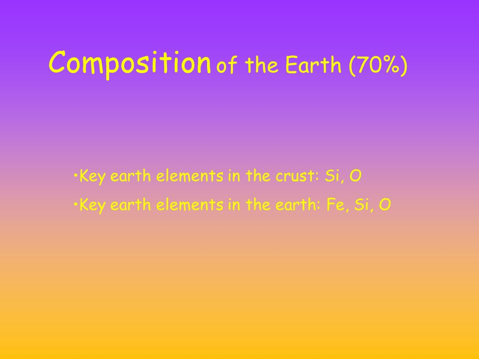 Composition of the Earth (70%) Key earth elements in the crust: Si, O Key earth elements in the earth: Fe, Si, O
