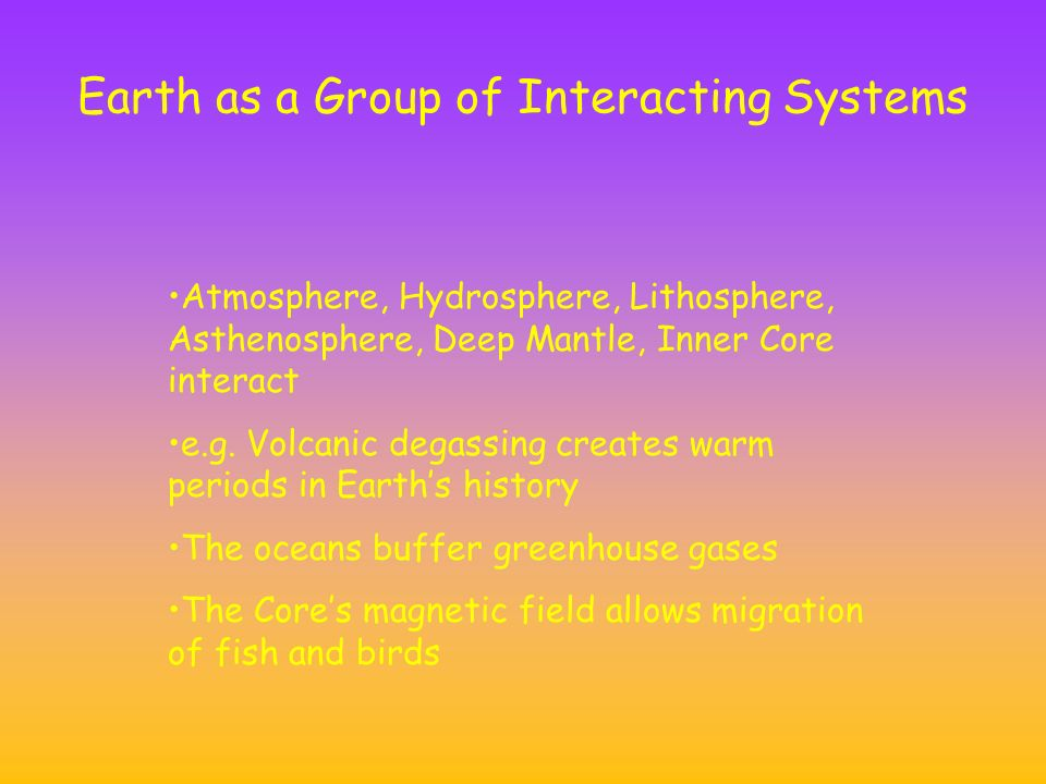 Earth as a Group of Interacting Systems Atmosphere, Hydrosphere, Lithosphere, Asthenosphere, Deep Mantle, Inner Core interact e.g.