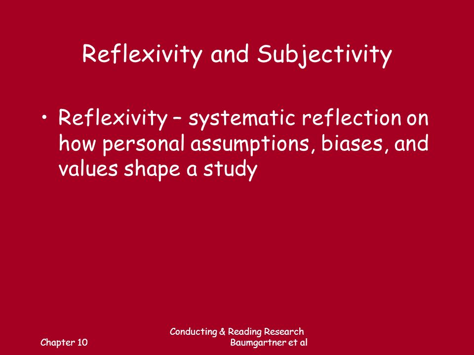 Chapter 10 Conducting & Reading Research Baumgartner et al Reflexivity and Subjectivity Reflexivity – systematic reflection on how personal assumptions, biases, and values shape a study