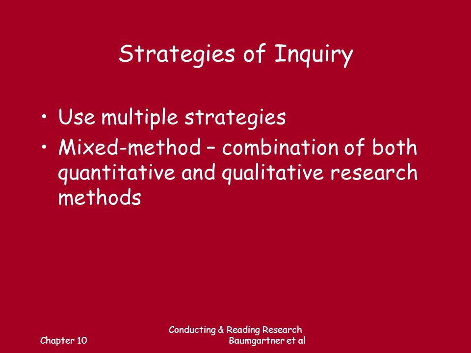 Chapter 10 Conducting & Reading Research Baumgartner et al Strategies of Inquiry Use multiple strategies Mixed-method – combination of both quantitative and qualitative research methods