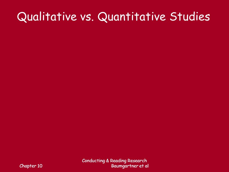 Chapter 10 Conducting & Reading Research Baumgartner et al Qualitative vs. Quantitative Studies