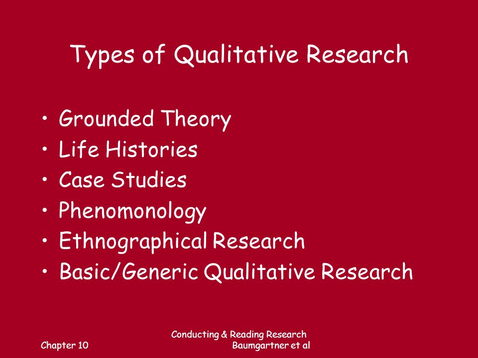 Chapter 10 Conducting & Reading Research Baumgartner et al Types of Qualitative Research Grounded Theory Life Histories Case Studies Phenomonology Ethnographical Research Basic/Generic Qualitative Research