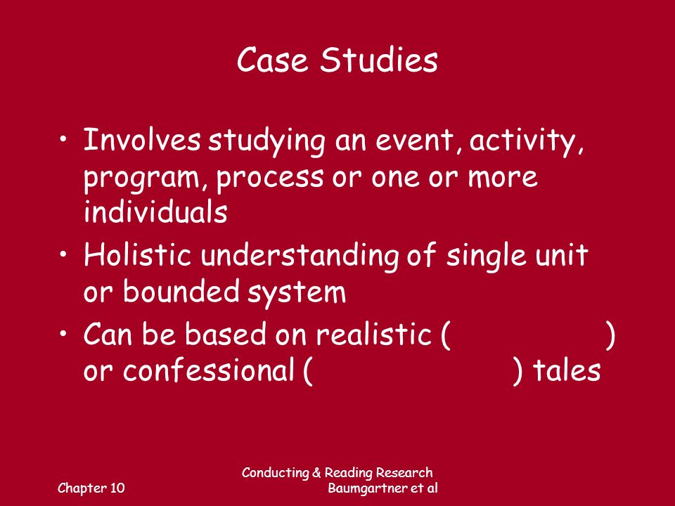 Chapter 10 Conducting & Reading Research Baumgartner et al Case Studies Involves studying an event, activity, program, process or one or more individuals Holistic understanding of single unit or bounded system Can be based on realistic ( ) or confessional ( ) tales