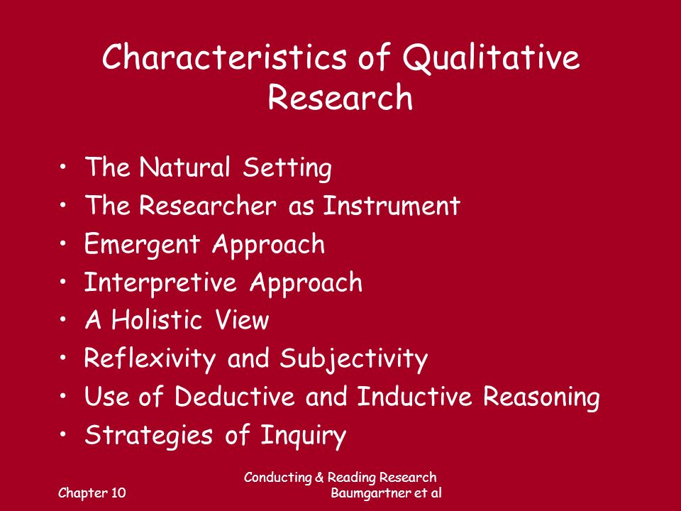 Chapter 10 Conducting & Reading Research Baumgartner et al Characteristics of Qualitative Research The Natural Setting The Researcher as Instrument Emergent Approach Interpretive Approach A Holistic View Reflexivity and Subjectivity Use of Deductive and Inductive Reasoning Strategies of Inquiry