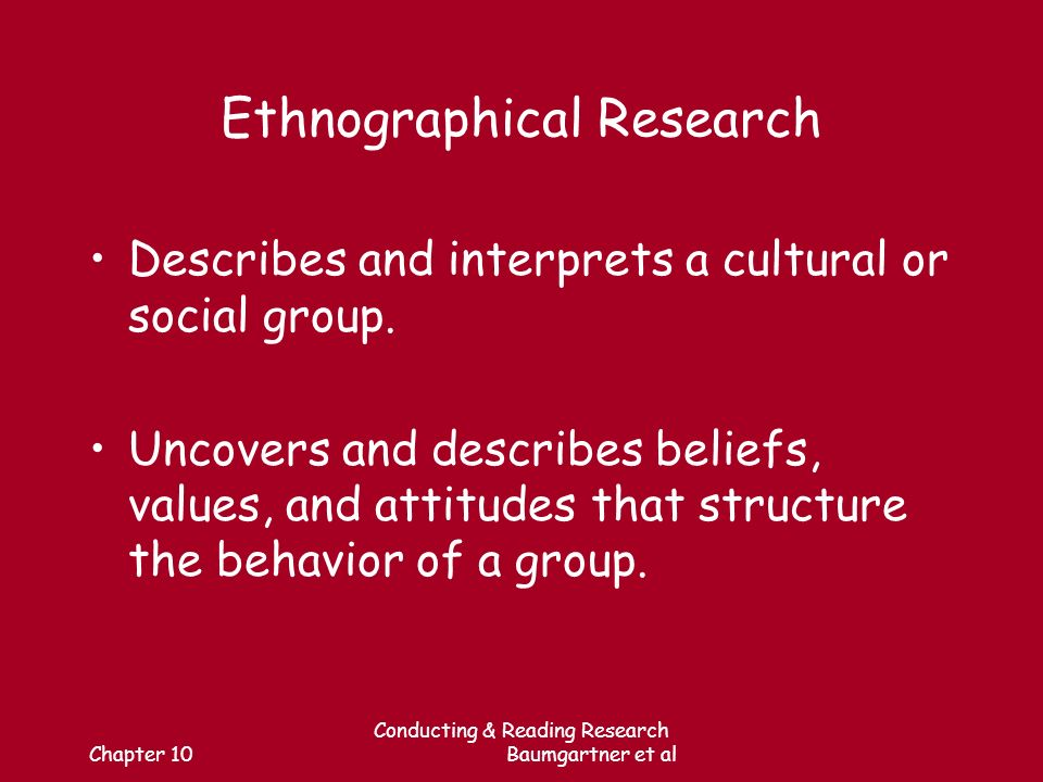 Chapter 10 Conducting & Reading Research Baumgartner et al Ethnographical Research Describes and interprets a cultural or social group.