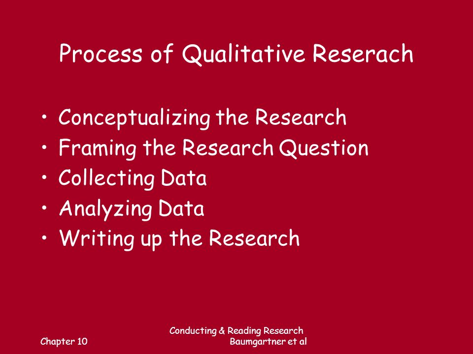 Chapter 10 Conducting & Reading Research Baumgartner et al Process of Qualitative Reserach Conceptualizing the Research Framing the Research Question Collecting Data Analyzing Data Writing up the Research