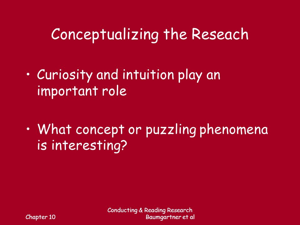 Chapter 10 Conducting & Reading Research Baumgartner et al Conceptualizing the Reseach Curiosity and intuition play an important role What concept or puzzling phenomena is interesting