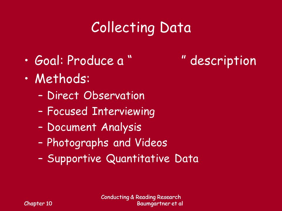 Chapter 10 Conducting & Reading Research Baumgartner et al Collecting Data Goal: Produce a description Methods: –Direct Observation –Focused Interviewing –Document Analysis –Photographs and Videos –Supportive Quantitative Data
