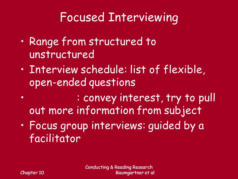 Chapter 10 Conducting & Reading Research Baumgartner et al Focused Interviewing Range from structured to unstructured Interview schedule: list of flexible, open-ended questions : convey interest, try to pull out more information from subject Focus group interviews: guided by a facilitator