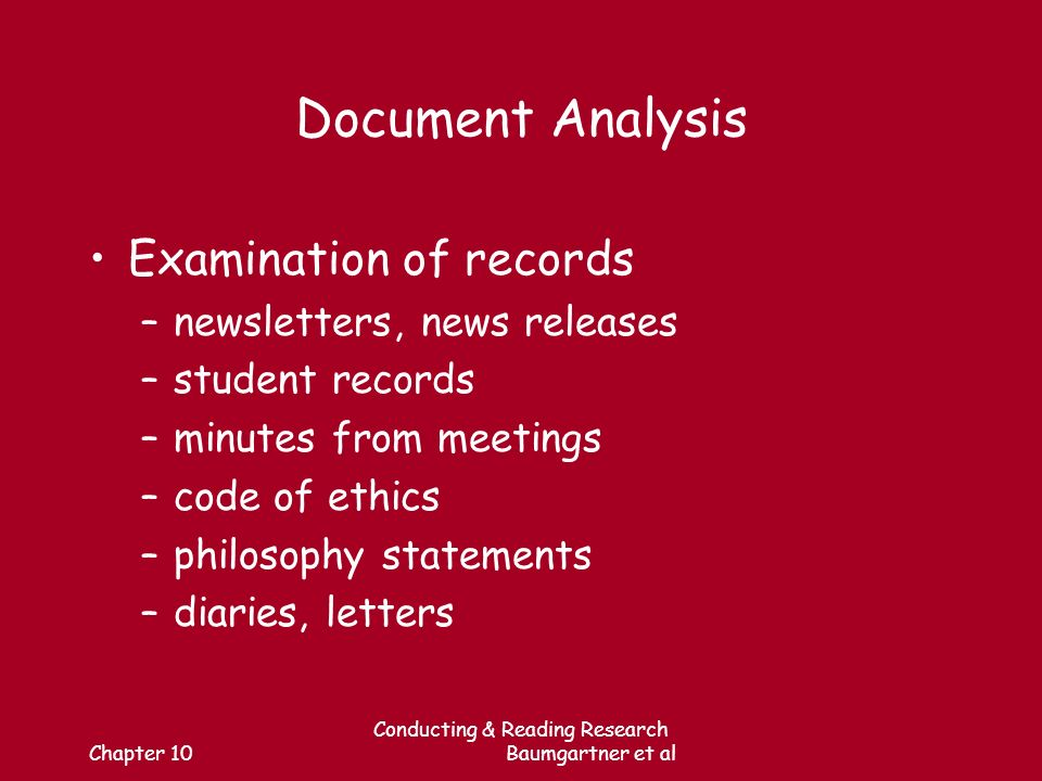 Chapter 10 Conducting & Reading Research Baumgartner et al Document Analysis Examination of records –newsletters, news releases –student records –minutes from meetings –code of ethics –philosophy statements –diaries, letters