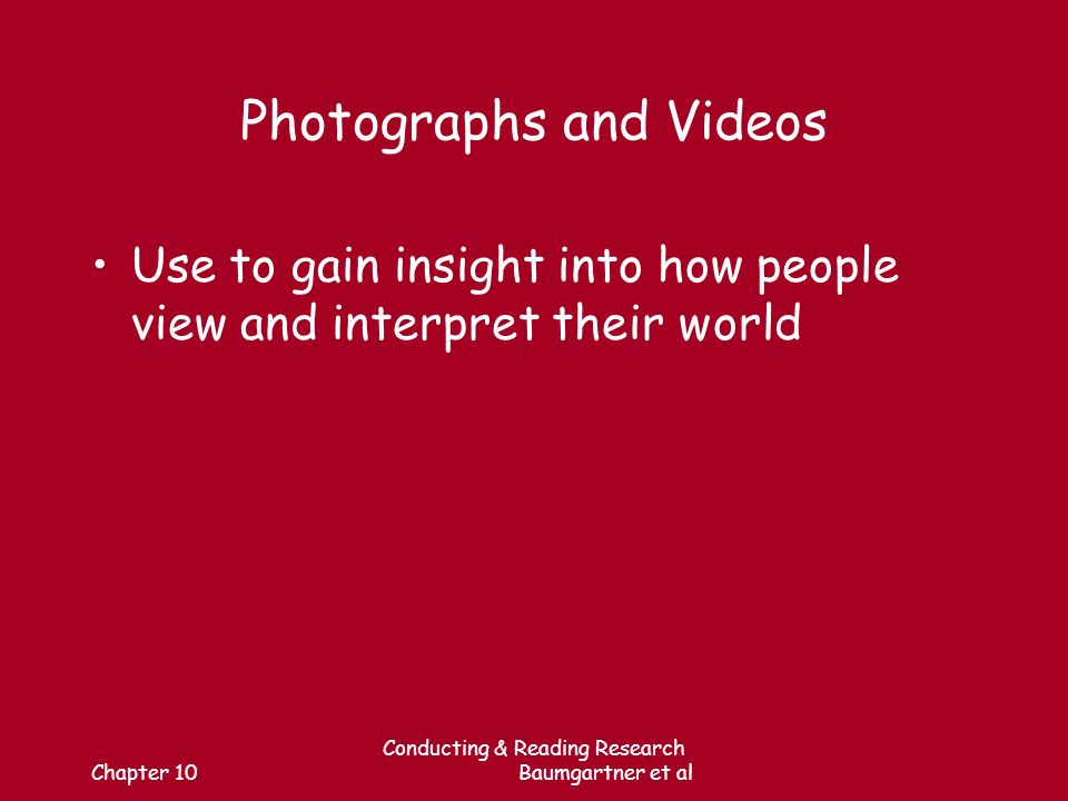 Chapter 10 Conducting & Reading Research Baumgartner et al Photographs and Videos Use to gain insight into how people view and interpret their world