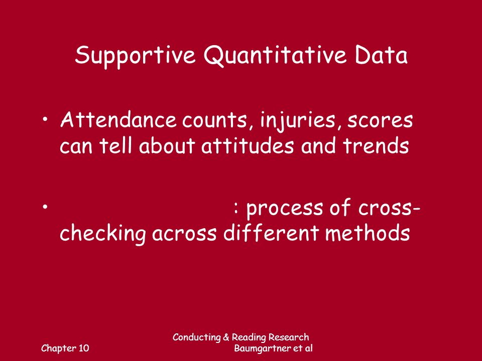 Chapter 10 Conducting & Reading Research Baumgartner et al Supportive Quantitative Data Attendance counts, injuries, scores can tell about attitudes and trends : process of cross- checking across different methods