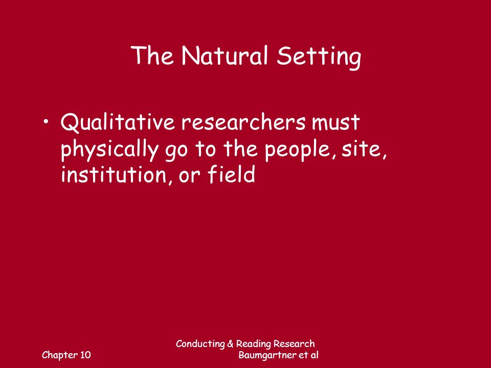 Chapter 10 Conducting & Reading Research Baumgartner et al The Natural Setting Qualitative researchers must physically go to the people, site, institution, or field