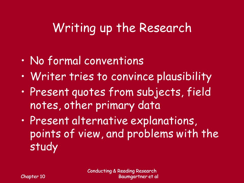 Chapter 10 Conducting & Reading Research Baumgartner et al Writing up the Research No formal conventions Writer tries to convince plausibility Present quotes from subjects, field notes, other primary data Present alternative explanations, points of view, and problems with the study