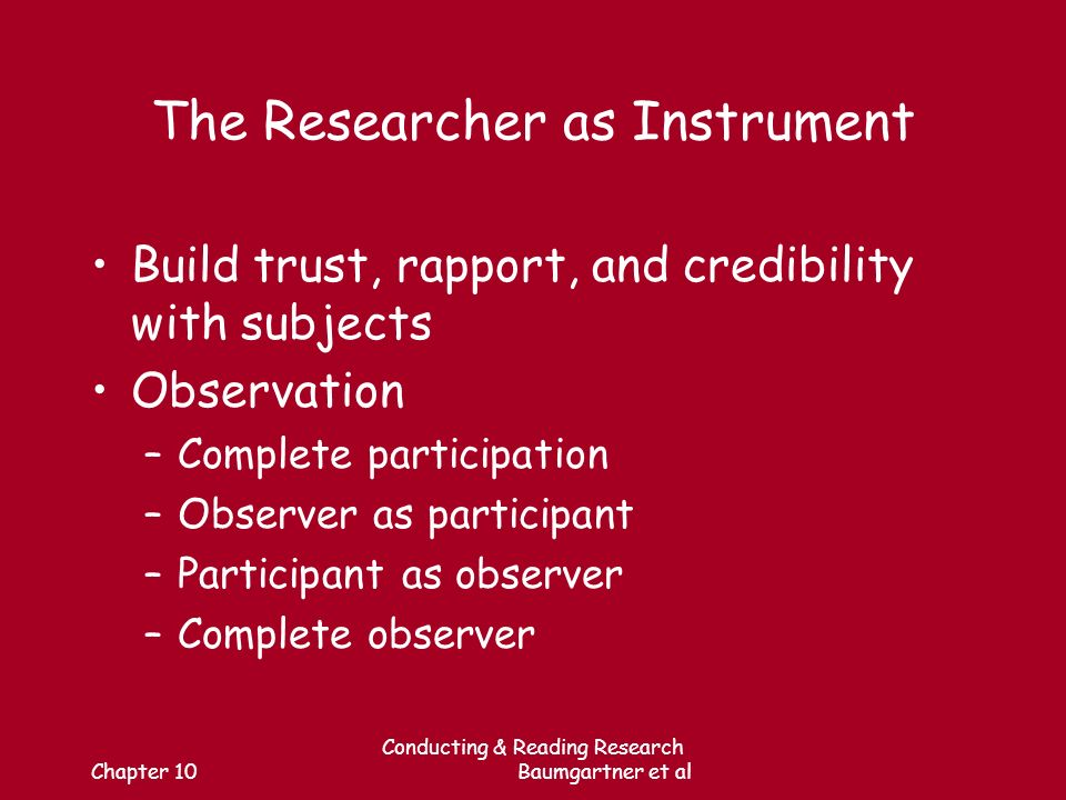 Chapter 10 Conducting & Reading Research Baumgartner et al The Researcher as Instrument Build trust, rapport, and credibility with subjects Observation –Complete participation –Observer as participant –Participant as observer –Complete observer
