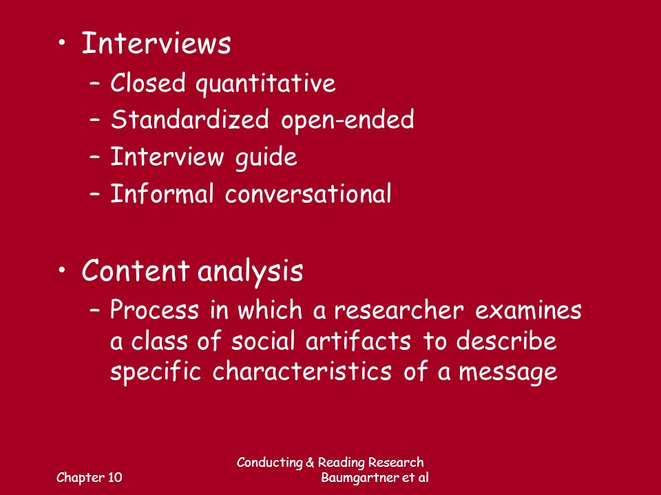 Chapter 10 Conducting & Reading Research Baumgartner et al Interviews –Closed quantitative –Standardized open-ended –Interview guide –Informal conversational Content analysis –Process in which a researcher examines a class of social artifacts to describe specific characteristics of a message