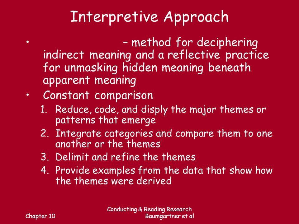 Chapter 10 Conducting & Reading Research Baumgartner et al Interpretive Approach – method for deciphering indirect meaning and a reflective practice for unmasking hidden meaning beneath apparent meaning Constant comparison 1.Reduce, code, and disply the major themes or patterns that emerge 2.Integrate categories and compare them to one another or the themes 3.Delimit and refine the themes 4.Provide examples from the data that show how the themes were derived