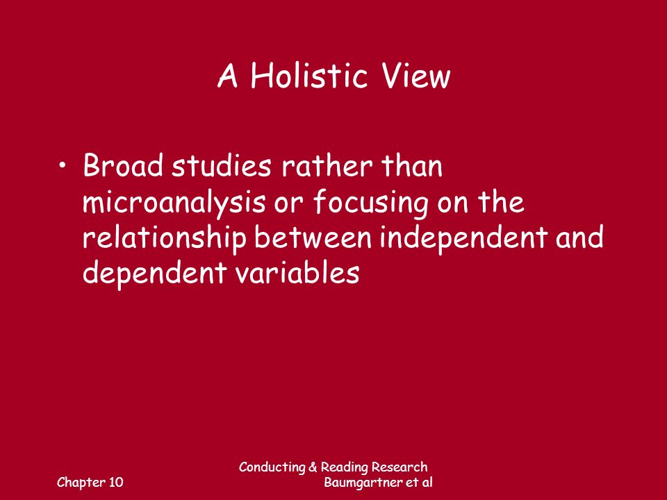 Chapter 10 Conducting & Reading Research Baumgartner et al A Holistic View Broad studies rather than microanalysis or focusing on the relationship between independent and dependent variables