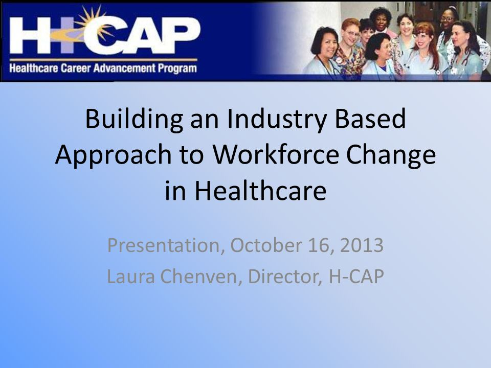 Building an Industry Based Approach to Workforce Change in Healthcare Presentation, October 16, 2013 Laura Chenven, Director, H-CAP