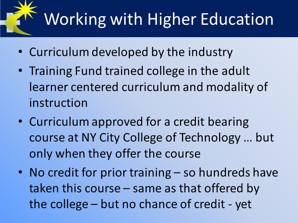 Working with Higher Education Curriculum developed by the industry Training Fund trained college in the adult learner centered curriculum and modality of instruction Curriculum approved for a credit bearing course at NY City College of Technology … but only when they offer the course No credit for prior training – so hundreds have taken this course – same as that offered by the college – but no chance of credit - yet