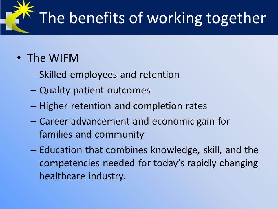 The benefits of working together The WIFM – Skilled employees and retention – Quality patient outcomes – Higher retention and completion rates – Career advancement and economic gain for families and community – Education that combines knowledge, skill, and the competencies needed for today's rapidly changing healthcare industry.